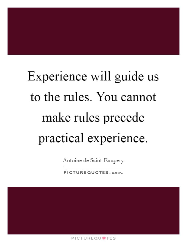 Experience will guide us to the rules. You cannot make rules precede practical experience Picture Quote #1