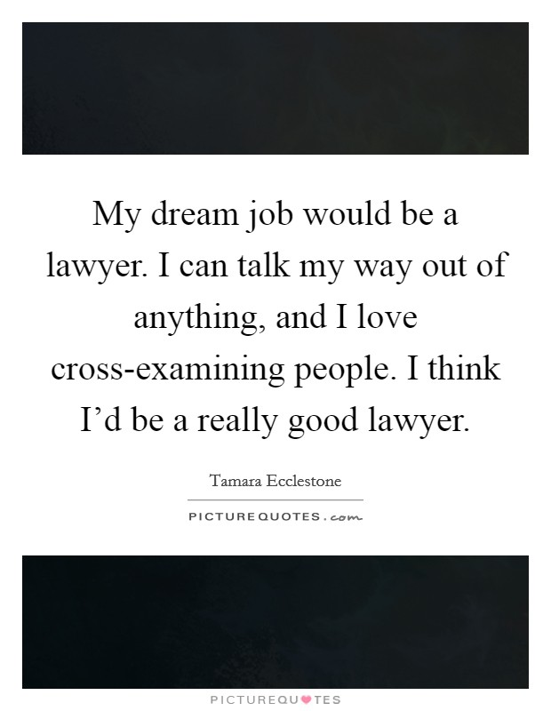My dream job would be a lawyer. I can talk my way out of anything, and I love cross-examining people. I think I'd be a really good lawyer Picture Quote #1