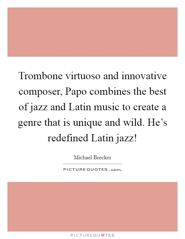 Trombone virtuoso and innovative composer, Papo combines the best of jazz and Latin music to create a genre that is unique and wild. He's redefined Latin jazz! Picture Quote #1