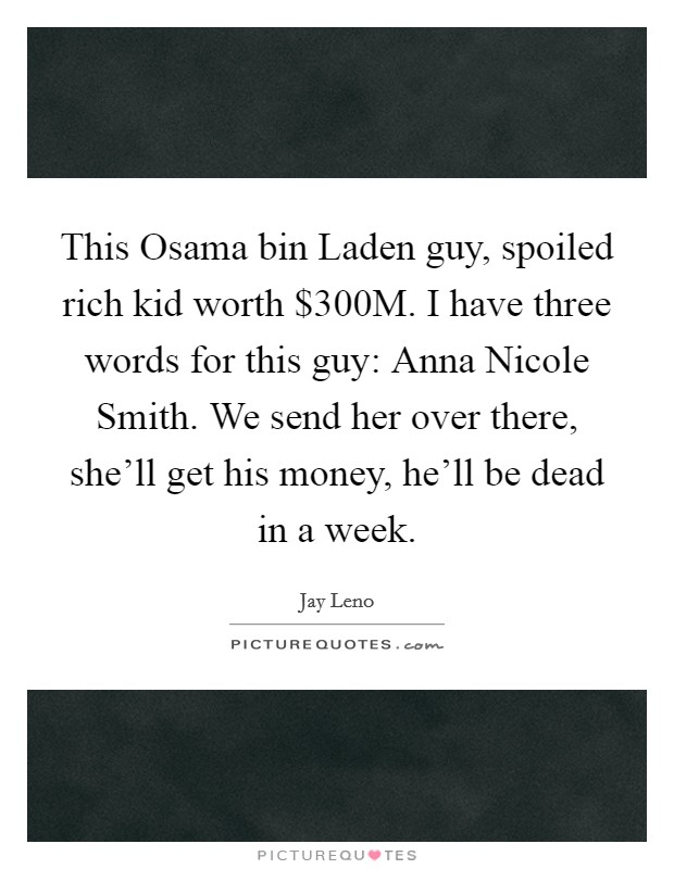 This Osama bin Laden guy, spoiled rich kid worth $300M. I have three words for this guy: Anna Nicole Smith. We send her over there, she'll get his money, he'll be dead in a week Picture Quote #1