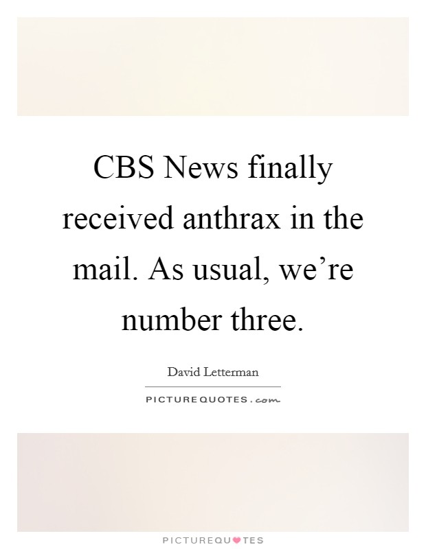 CBS News finally received anthrax in the mail. As usual, we're number three Picture Quote #1