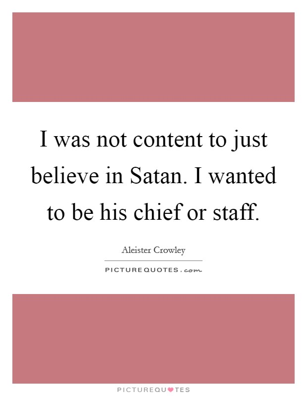 I was not content to just believe in Satan. I wanted to be his chief or staff Picture Quote #1