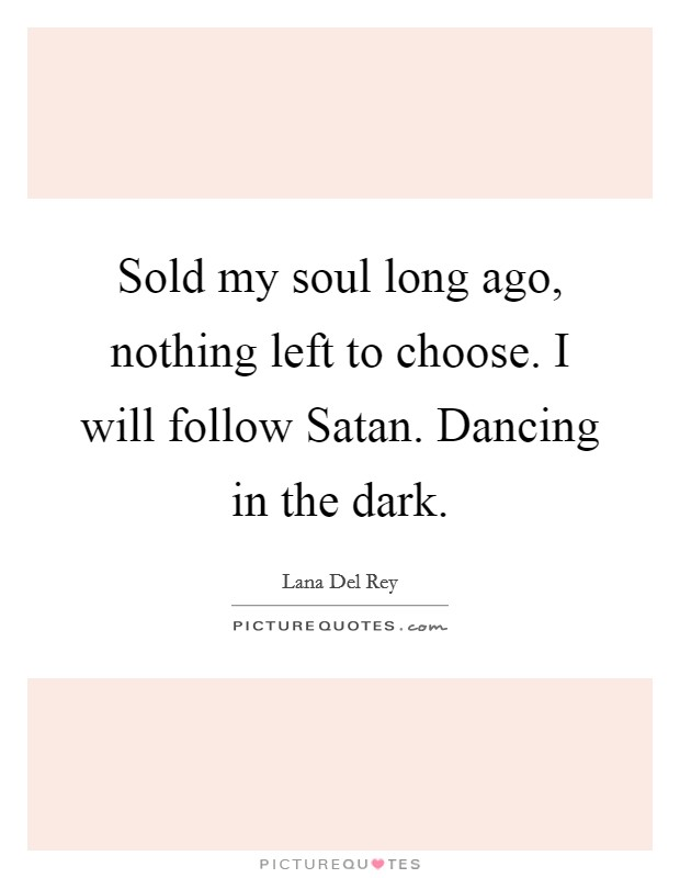 Sold my soul long ago, nothing left to choose. I will follow Satan. Dancing in the dark Picture Quote #1