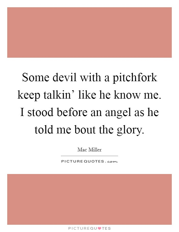 Some devil with a pitchfork keep talkin' like he know me. I stood before an angel as he told me bout the glory Picture Quote #1