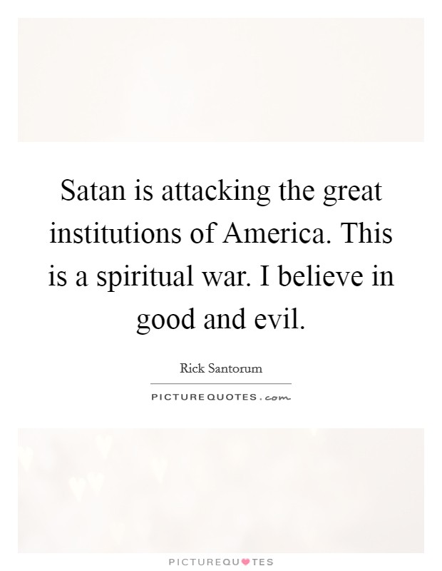 Satan is attacking the great institutions of America. This is a spiritual war. I believe in good and evil Picture Quote #1
