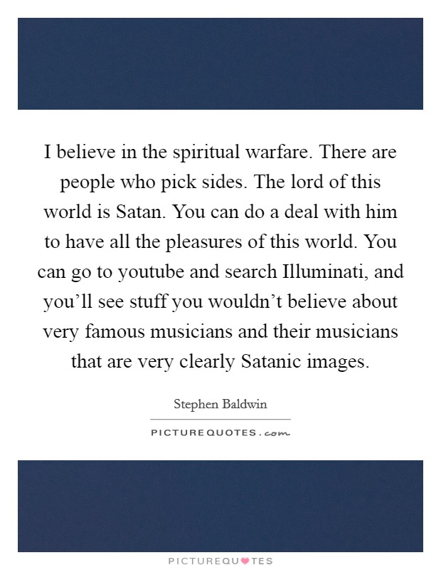 I believe in the spiritual warfare. There are people who pick sides. The lord of this world is Satan. You can do a deal with him to have all the pleasures of this world. You can go to youtube and search Illuminati, and you'll see stuff you wouldn't believe about very famous musicians and their musicians that are very clearly Satanic images Picture Quote #1