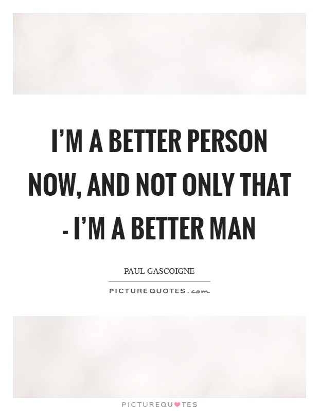 I'm a better person now, and not only that - I'm a better man Picture Quote #1