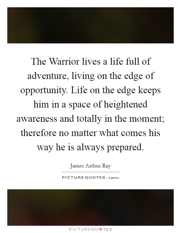 The Warrior lives a life full of adventure, living on the edge of opportunity. Life on the edge keeps him in a space of heightened awareness and totally in the moment; therefore no matter what comes his way he is always prepared Picture Quote #1