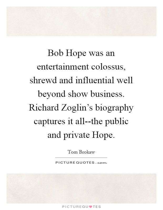 Bob Hope was an entertainment colossus, shrewd and influential well beyond show business. Richard Zoglin's biography captures it all--the public and private Hope Picture Quote #1