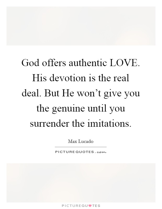 God offers authentic LOVE. His devotion is the real deal. But He won't give you the genuine until you surrender the imitations Picture Quote #1
