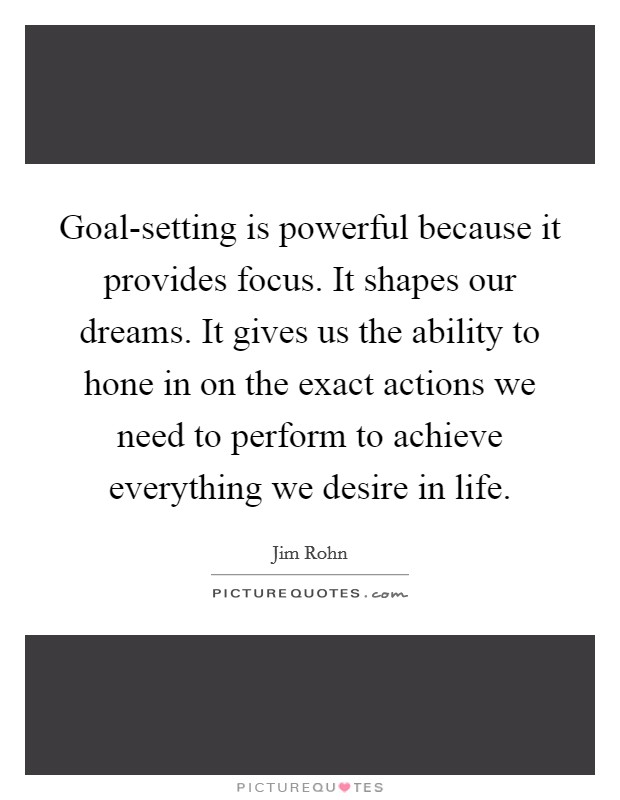 Goal-setting is powerful because it provides focus. It shapes our dreams. It gives us the ability to hone in on the exact actions we need to perform to achieve everything we desire in life Picture Quote #1