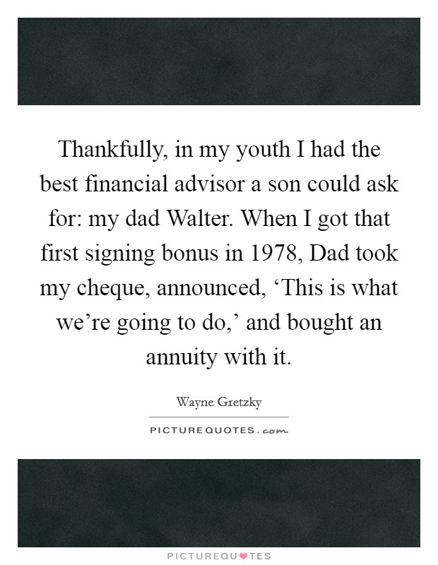 Thankfully, in my youth I had the best financial advisor a son could ask for: my dad Walter. When I got that first signing bonus in 1978, Dad took my cheque, announced, 'This is what we're going to do,' and bought an annuity with it Picture Quote #1