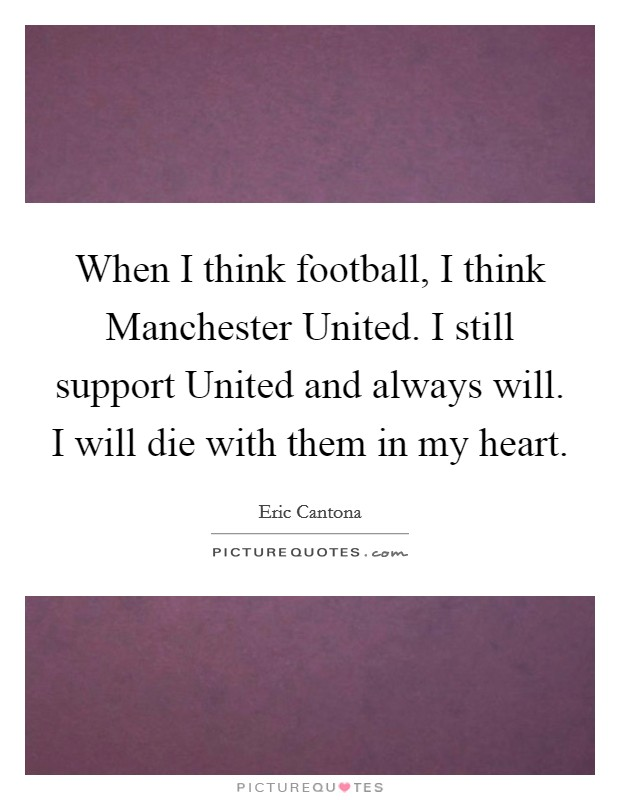 When I think football, I think Manchester United. I still support United and always will. I will die with them in my heart Picture Quote #1