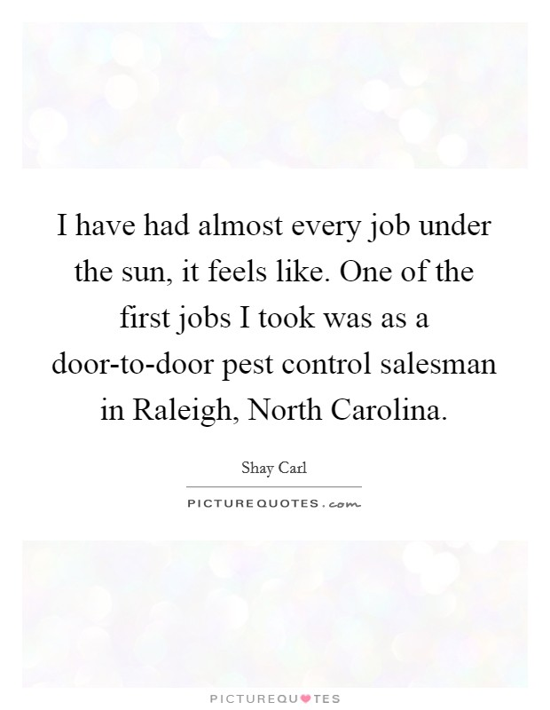I have had almost every job under the sun, it feels like. One of the first jobs I took was as a door-to-door pest control salesman in Raleigh, North Carolina Picture Quote #1