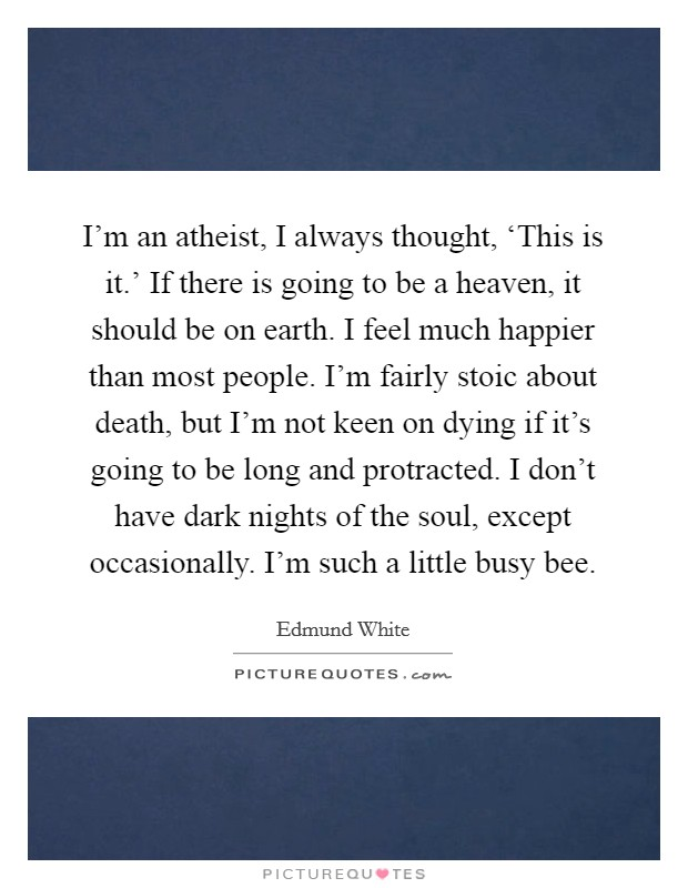I'm an atheist, I always thought, 'This is it.' If there is going to be a heaven, it should be on earth. I feel much happier than most people. I'm fairly stoic about death, but I'm not keen on dying if it's going to be long and protracted. I don't have dark nights of the soul, except occasionally. I'm such a little busy bee Picture Quote #1
