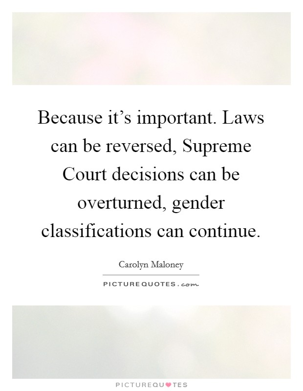 Because it's important. Laws can be reversed, Supreme Court decisions can be overturned, gender classifications can continue Picture Quote #1