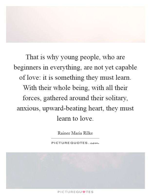 That is why young people, who are beginners in everything, are not yet capable of love: it is something they must learn. With their whole being, with all their forces, gathered around their solitary, anxious, upward-beating heart, they must learn to love Picture Quote #1
