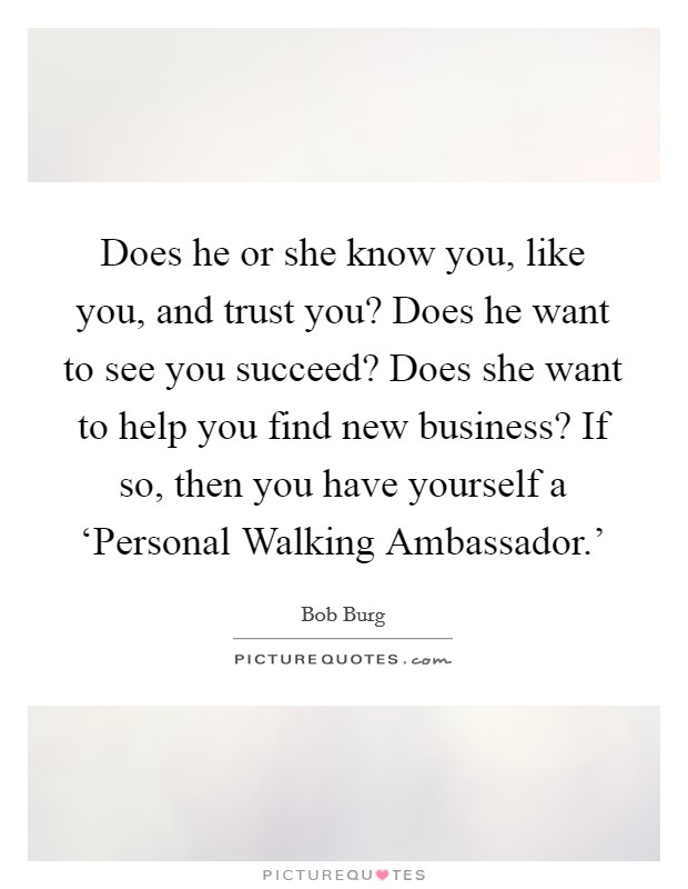 Does he or she know you, like you, and trust you? Does he want to see you succeed? Does she want to help you find new business? If so, then you have yourself a 'Personal Walking Ambassador.' Picture Quote #1