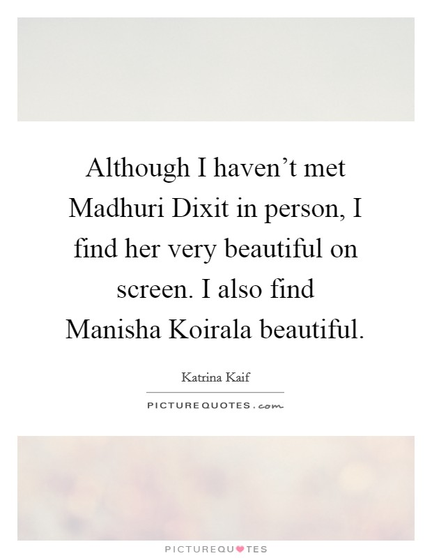 Although I haven't met Madhuri Dixit in person, I find her very beautiful on screen. I also find Manisha Koirala beautiful Picture Quote #1