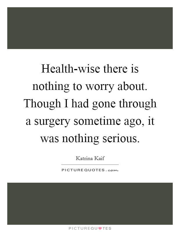 Health-wise there is nothing to worry about. Though I had gone through a surgery sometime ago, it was nothing serious Picture Quote #1