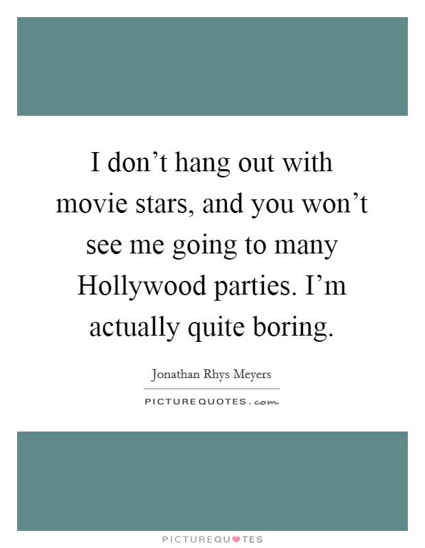 I don't hang out with movie stars, and you won't see me going to many Hollywood parties. I'm actually quite boring Picture Quote #1