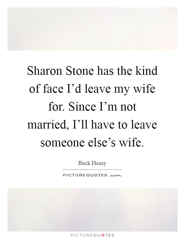 Sharon Stone has the kind of face I'd leave my wife for. Since I'm not married, I'll have to leave someone else's wife Picture Quote #1