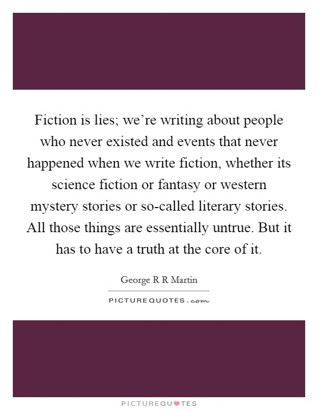 Fiction is lies; we're writing about people who never existed and events that never happened when we write fiction, whether its science fiction or fantasy or western mystery stories or so-called literary stories. All those things are essentially untrue. But it has to have a truth at the core of it Picture Quote #1