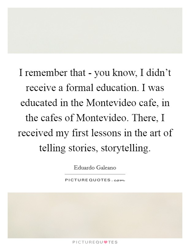 I remember that - you know, I didn't receive a formal education. I was educated in the Montevideo cafe, in the cafes of Montevideo. There, I received my first lessons in the art of telling stories, storytelling Picture Quote #1
