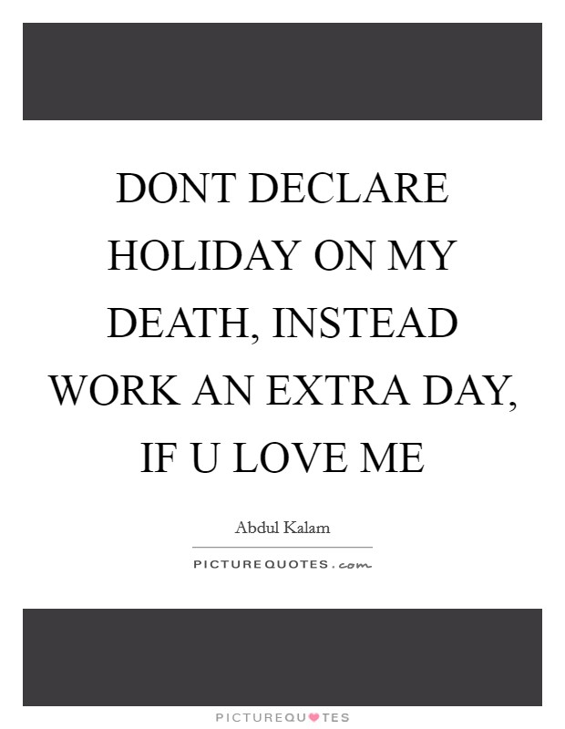 DONT DECLARE HOLIDAY ON MY DEATH, INSTEAD WORK AN EXTRA DAY, IF U LOVE ME Picture Quote #1
