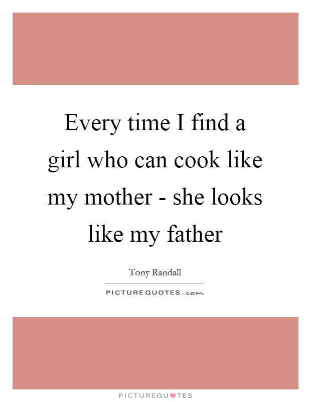 Every time I find a girl who can cook like my mother - she looks like my father Picture Quote #1