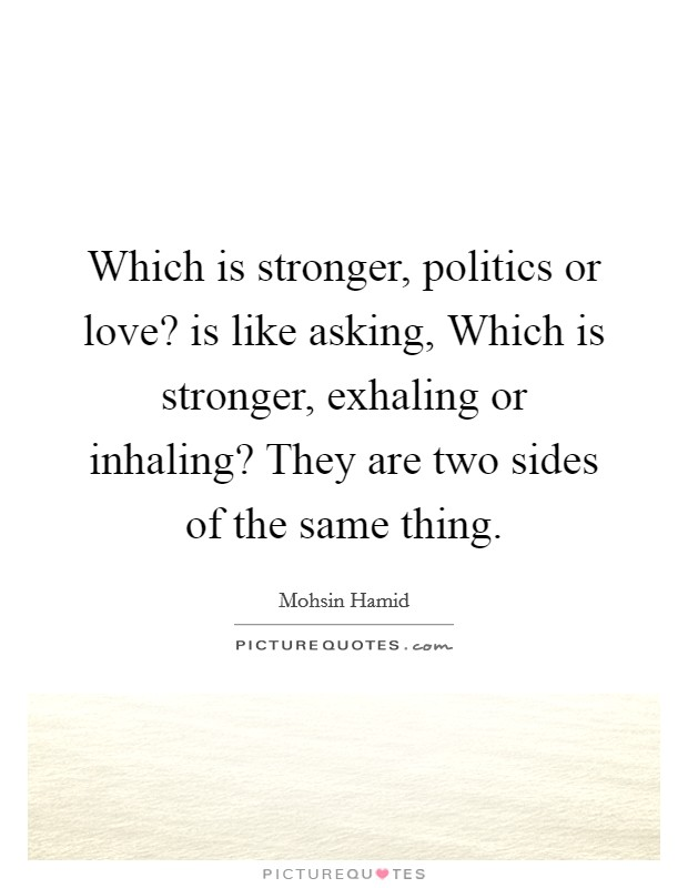 Which is stronger, politics or love? is like asking, Which is stronger, exhaling or inhaling? They are two sides of the same thing Picture Quote #1