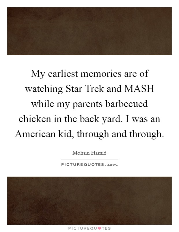My earliest memories are of watching Star Trek and MASH while my parents barbecued chicken in the back yard. I was an American kid, through and through Picture Quote #1