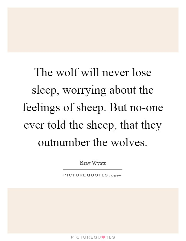 The wolf will never lose sleep, worrying about the feelings of sheep. But no-one ever told the sheep, that they outnumber the wolves Picture Quote #1