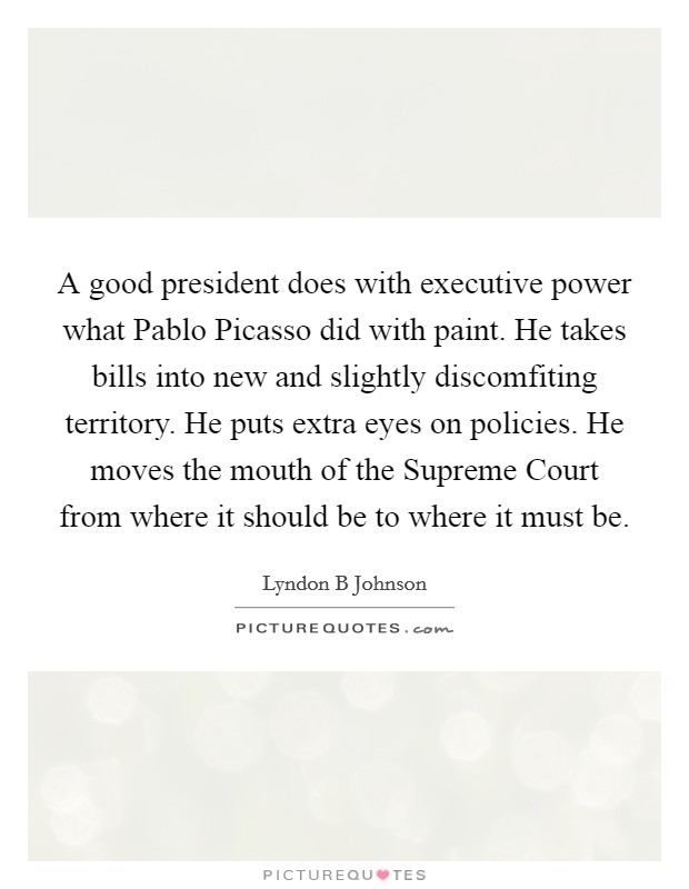 A good president does with executive power what Pablo Picasso did with paint. He takes bills into new and slightly discomfiting territory. He puts extra eyes on policies. He moves the mouth of the Supreme Court from where it should be to where it must be Picture Quote #1