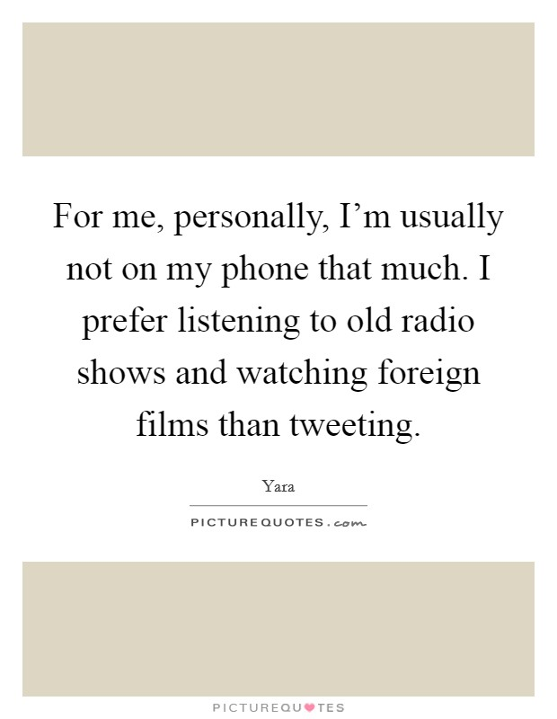 For me, personally, I'm usually not on my phone that much. I prefer listening to old radio shows and watching foreign films than tweeting Picture Quote #1