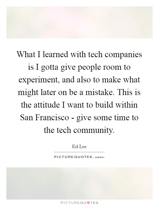 What I learned with tech companies is I gotta give people room to experiment, and also to make what might later on be a mistake. This is the attitude I want to build within San Francisco - give some time to the tech community Picture Quote #1