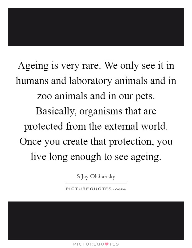 Ageing is very rare. We only see it in humans and laboratory animals and in zoo animals and in our pets. Basically, organisms that are protected from the external world. Once you create that protection, you live long enough to see ageing Picture Quote #1