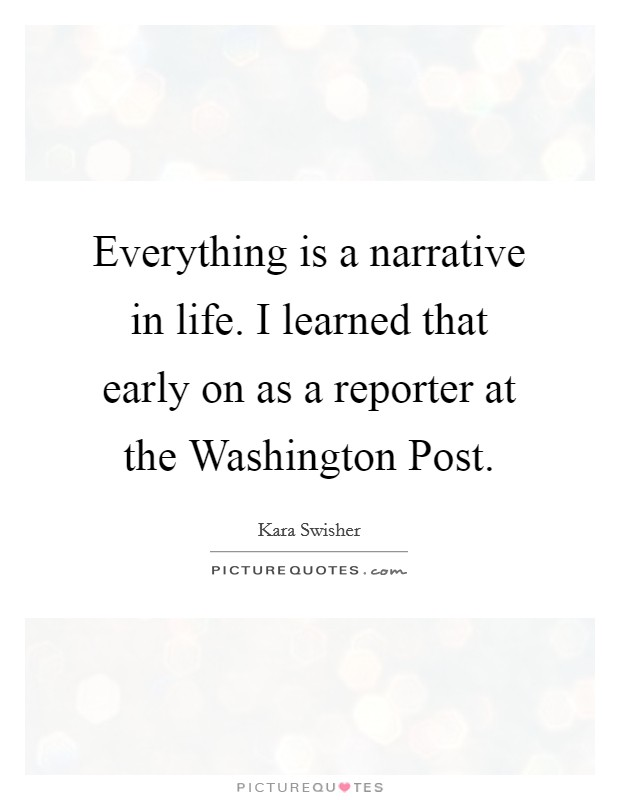 Everything is a narrative in life. I learned that early on as a reporter at the Washington Post Picture Quote #1