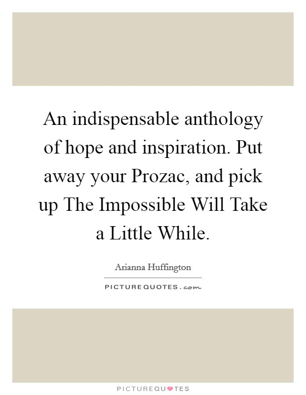 An indispensable anthology of hope and inspiration. Put away your Prozac, and pick up The Impossible Will Take a Little While Picture Quote #1