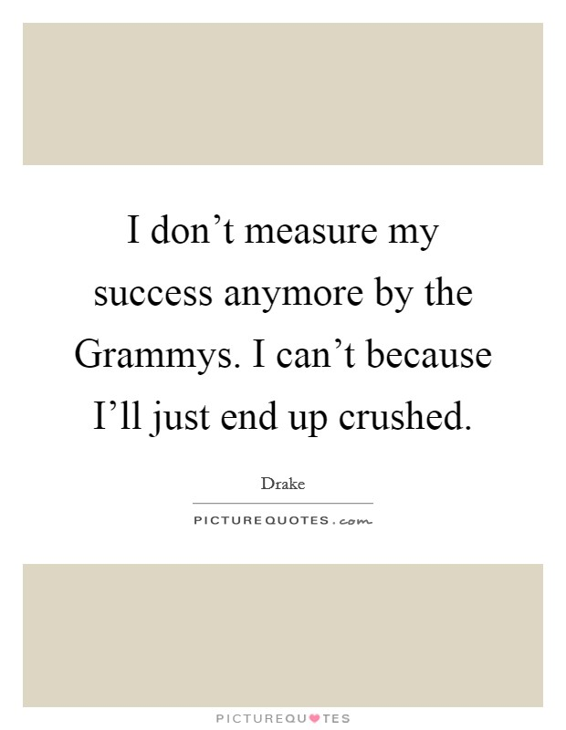 I don't measure my success anymore by the Grammys. I can't because I'll just end up crushed Picture Quote #1