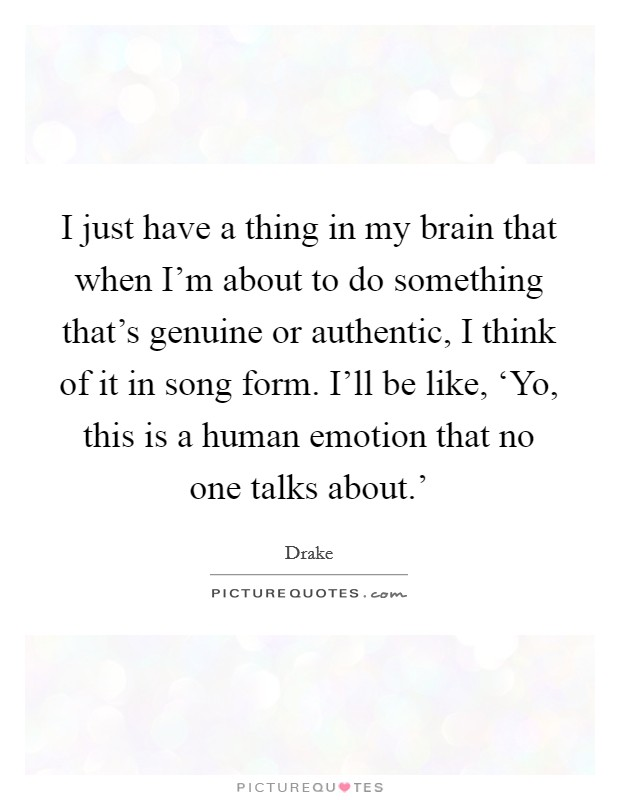 I just have a thing in my brain that when I'm about to do something that's genuine or authentic, I think of it in song form. I'll be like, 'Yo, this is a human emotion that no one talks about.' Picture Quote #1