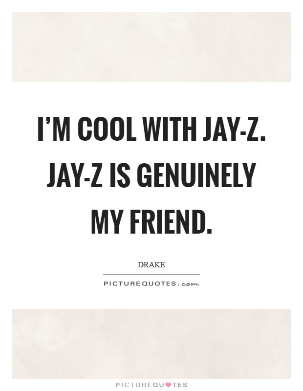 I'm cool with Jay-Z. Jay-Z is genuinely my friend Picture Quote #1