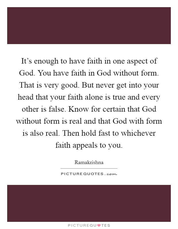 It's enough to have faith in one aspect of God. You have faith in God without form. That is very good. But never get into your head that your faith alone is true and every other is false. Know for certain that God without form is real and that God with form is also real. Then hold fast to whichever faith appeals to you Picture Quote #1