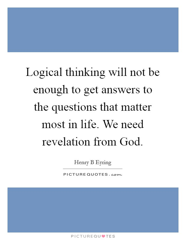 Logical thinking will not be enough to get answers to the questions that matter most in life. We need revelation from God Picture Quote #1