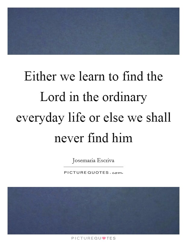 Either we learn to find the Lord in the ordinary everyday life or else we shall never find him Picture Quote #1