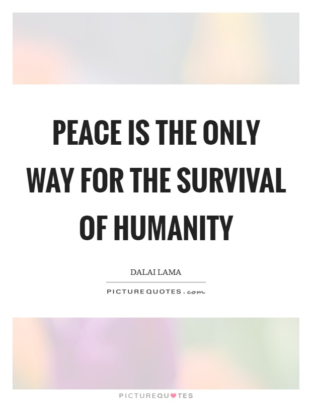 Peace is the Only Way for the survival of Humanity Picture Quote #1