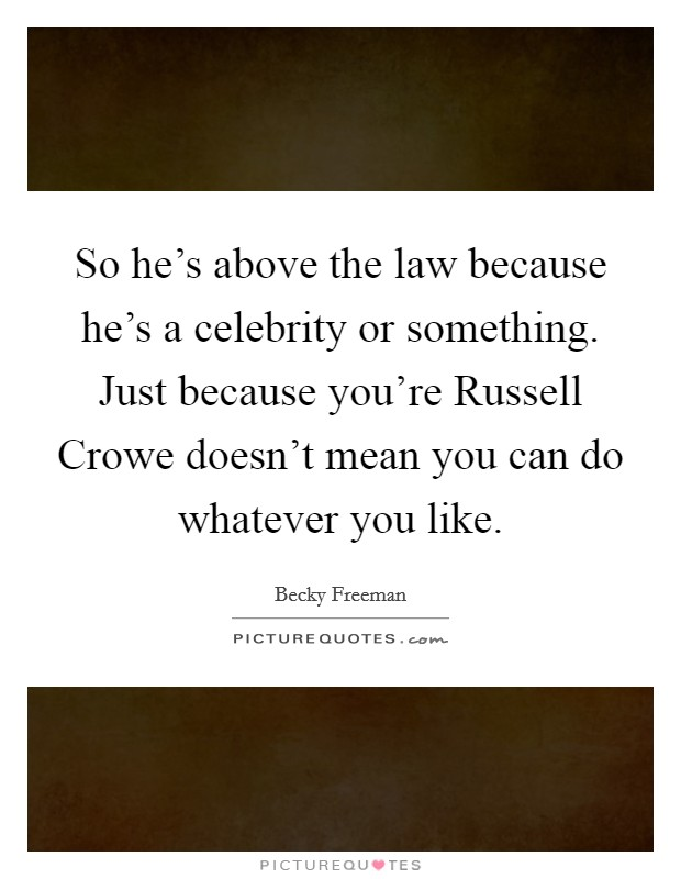 So he's above the law because he's a celebrity or something. Just because you're Russell Crowe doesn't mean you can do whatever you like Picture Quote #1