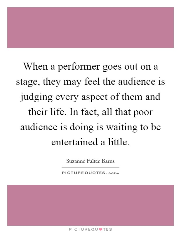 When a performer goes out on a stage, they may feel the audience is judging every aspect of them and their life. In fact, all that poor audience is doing is waiting to be entertained a little Picture Quote #1