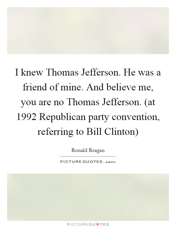 I knew Thomas Jefferson. He was a friend of mine. And believe me, you are no Thomas Jefferson. (at 1992 Republican party convention, referring to Bill Clinton) Picture Quote #1