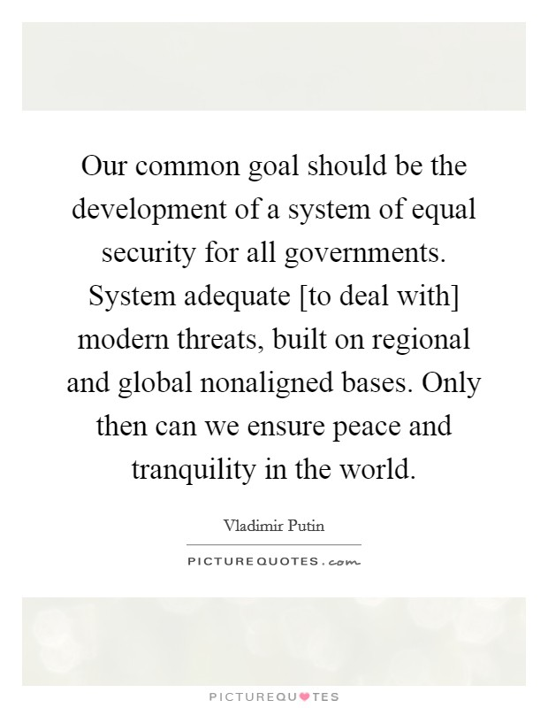 Our common goal should be the development of a system of equal security for all governments. System adequate [to deal with] modern threats, built on regional and global nonaligned bases. Only then can we ensure peace and tranquility in the world Picture Quote #1